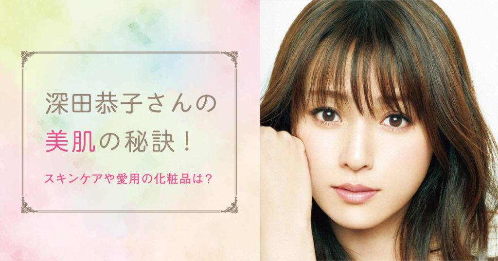 美肌の秘訣は?深田恭子のスキンケアと愛用化粧品。美容法や食生活も紹介