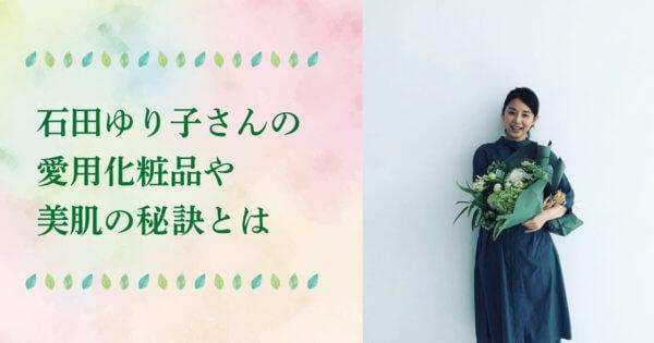 石田ゆり子の美肌を目指す女子多数!愛用化粧品&スキンケア、美容法やCM使用品も