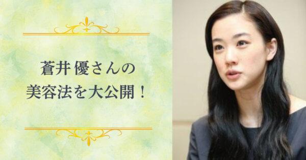 いつまでも少女みたいなナチュラルな魅力!蒼井優さんの美容について大公開!
