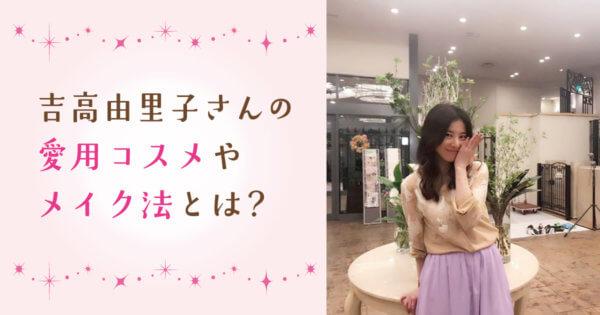 ドラマやCMで活躍中!吉高由里子さんの愛用コスメ・メイク法を徹底解明!