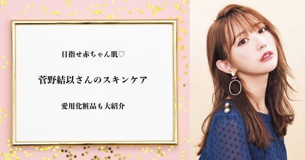 目指せ赤ちゃん肌♡菅野結以のスキンケア&美容法と愛用化粧品を紹介