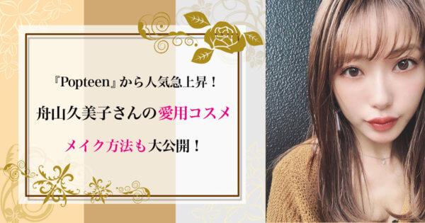 『Popteen』から人気急上昇!舟山久美子の愛用コスメとメイク方法を大公開!