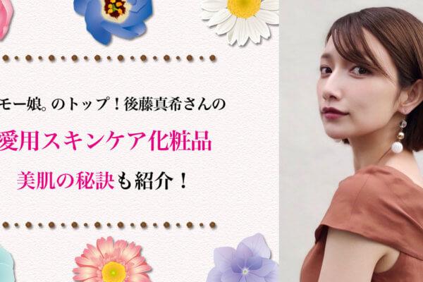 元モー娘。のトップ!後藤真希の愛用スキンケア化粧品と美肌の秘訣をご紹介!こだわりのサプリメントも