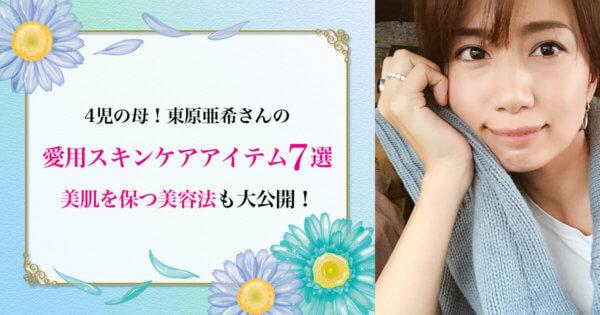 4児の母!東原亜希の愛用スキンケアアイテム7選&美肌を保つ美容法を大公開!