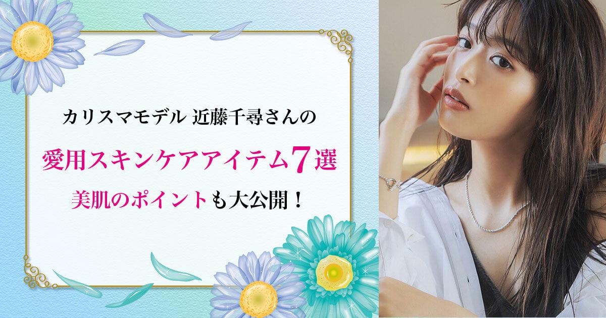 カリスマモデル 近藤千尋の愛用スキンケアアイテム7選!美肌のポイントも大公開!