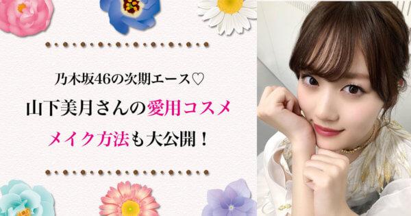 乃木坂46の次期エース♡ 山下美月の愛用コスメを大公開!透明感を出すメイク方法も