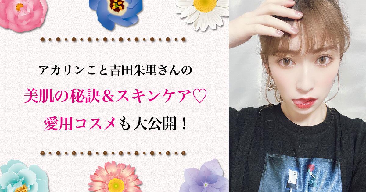 アカリンこと吉田朱里の美肌の秘訣&スキンケア♡ 愛用コスメも!