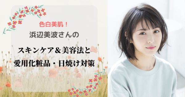 色白美肌!浜辺美波さんのスキンケア&美容法と愛用化粧品・日焼け対策