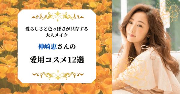 愛らしさと色っぽさが共存する大人メイク。神崎恵の愛用コスメ12選