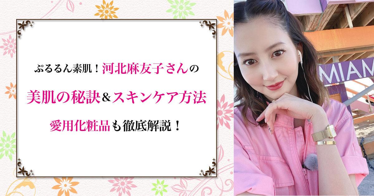 ぷるるん素肌!河北麻友子さんの美肌の秘訣&スキンケア方法♡ 愛用化粧品も徹底解説!