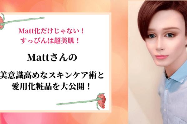 【Matt化だけじゃない!】すっぴんは超美肌!Mattの美意識高めなスキンケア術と愛用化粧品を大公開!