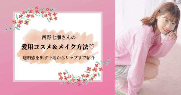 西野七瀬さんの愛用コスメ&メイク方法♡透明感を出す下地からリップまでご紹介。