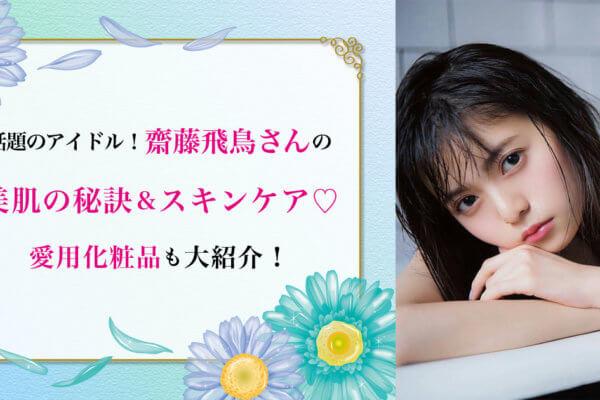 話題のアイドル!齋藤飛鳥の美肌の秘訣&スキンケア♡ 美容液など愛用化粧品も紹介