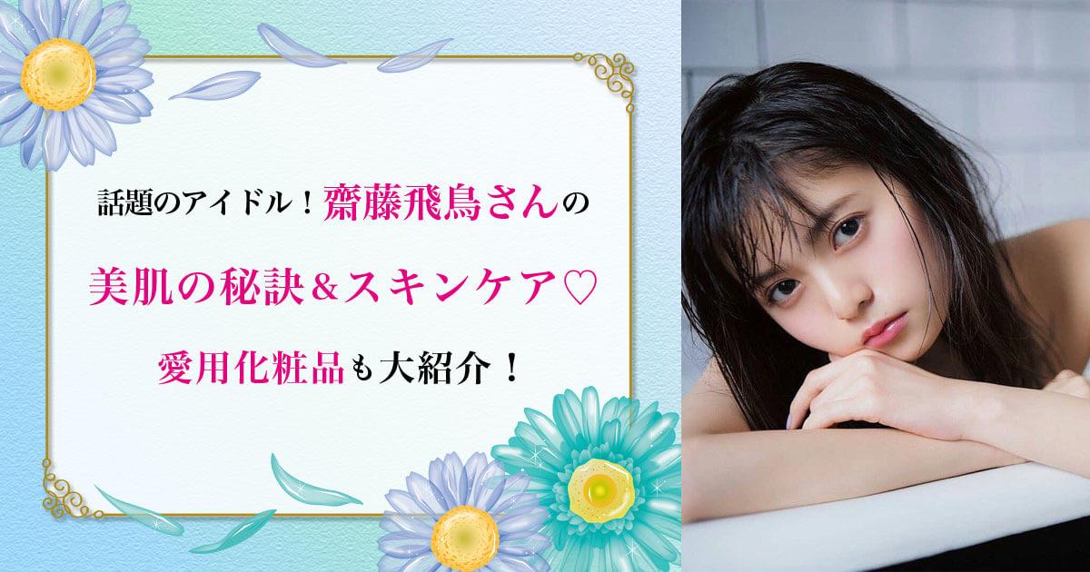 話題のアイドル!齋藤飛鳥さんの美肌の秘訣&スキンケア♡ 愛用化粧品も紹介