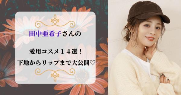 田中亜希子さんの愛用コスメ14選!下地からリップまで大公開♡