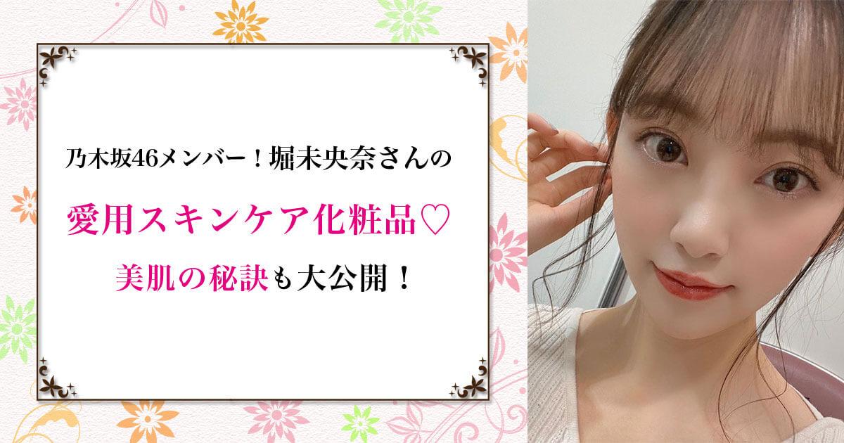 【乃木坂46メンバー!】堀未央奈の愛用スキンケア化粧品♡ 美肌の秘訣も大公開!