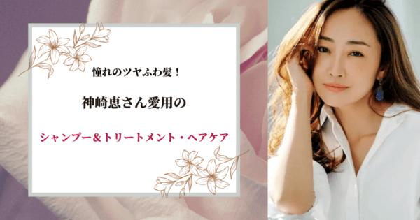 憧れのツヤふわ髪!神崎恵愛用のシャンプー&トリートメント・ヘアケア