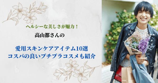 ヘルシーな美しさが魅力!高山都さんの愛用スキンケアアイテム10選【コスパの良いプチプラコスメも紹介】