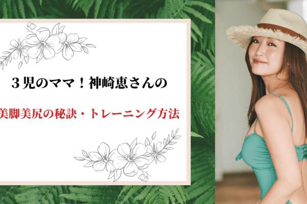 3児のママ!神崎恵の美脚美尻の秘訣・トレーニング方法