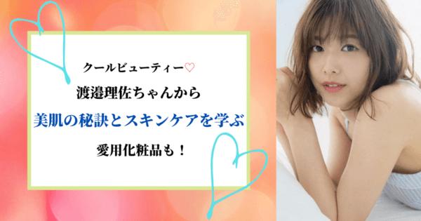 クールビューティー♡渡邉理佐ちゃんから美肌の秘訣とスキンケアを学ぶ。愛用化粧品も!