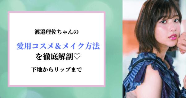 渡邉理佐ちゃんの愛用コスメ&メイク方法を徹底解剖♡下地からリップまで。