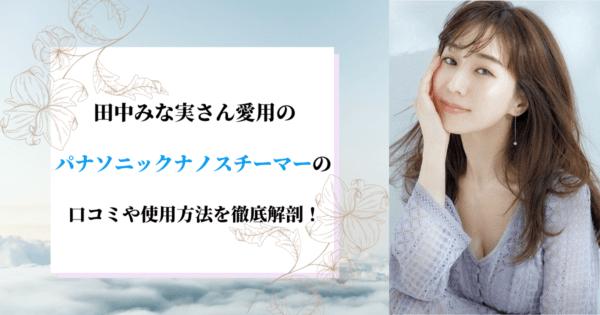 田中みな実愛用のパナソニックナノスチーマーの口コミや使用方法を徹底解剖!