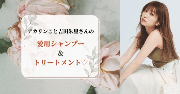 アカリンこと吉田朱里の愛用シャンプー&トリートメント♡ヘアケア方法大公開!