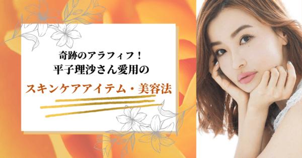 奇跡のアラフィフ!平子理沙愛用のスキンケアアイテム・美容法