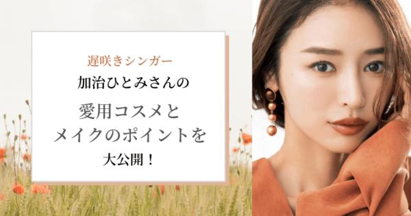 【遅咲きシンガー】加治ひとみさんの愛用コスメとメイクのポイントを大公開!