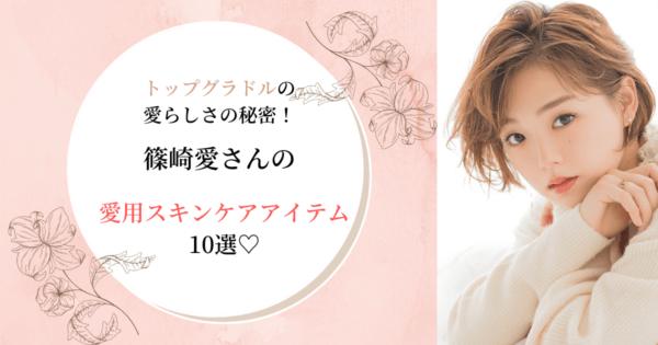 トップグラドルの愛らしさの秘密!篠崎愛の愛用スキンケアアイテム10選