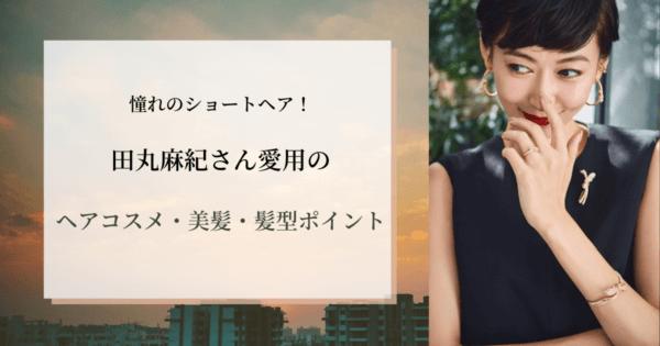 憧れのショートヘア!田丸麻紀愛用のヘアコスメ・美髪・髪型ポイント