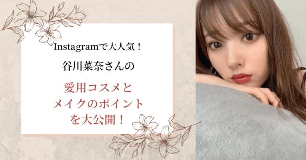 【Instagramで大人気!】谷川菜奈さんの愛用コスメとメイクのポイントを大公開!